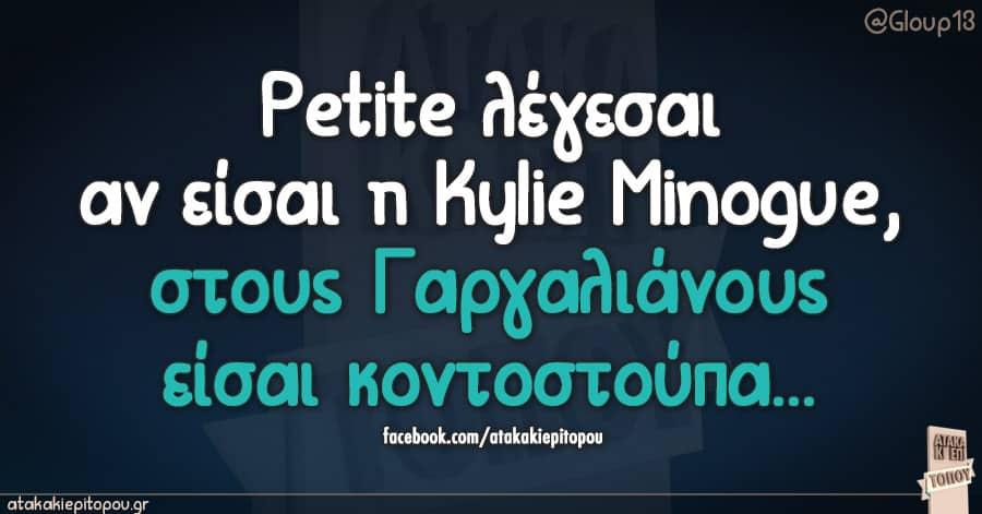 Petite λέγεσαι αν εισαι η Kylie Minogue, στους Γαργαλιάνους εισαι κοντόστούπα...