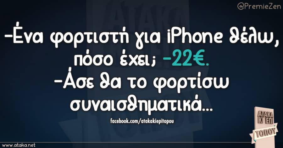 -Ένα φορτιστή για iPhone θέλω, πόσο έχει; -22€.  -´Άσε θα το φορτίσω συναισθηματικά