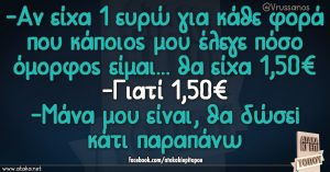 -Αν είχα 1 ευρώ για κάθε φορά που κάποιος μου έλεγε πόσο όμορφος είμαι... θα είχα 1,50€ -Γιατί 1,50€ -Μάνα μου είναι,θα δώσει κάτι παραπάνω