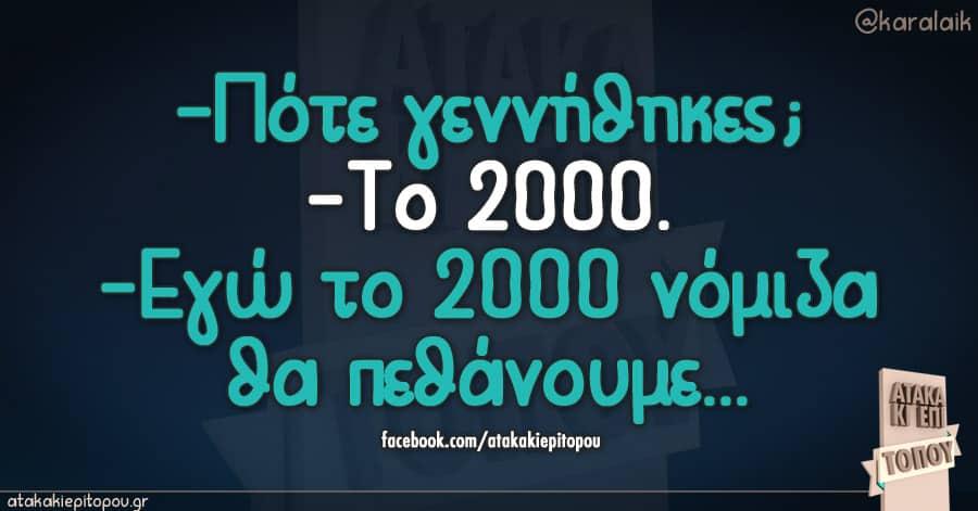 -πότε γεννήθηκες;  -το 2000 -Εγώ το 2000 νόμιζα θα πεθάνουμε