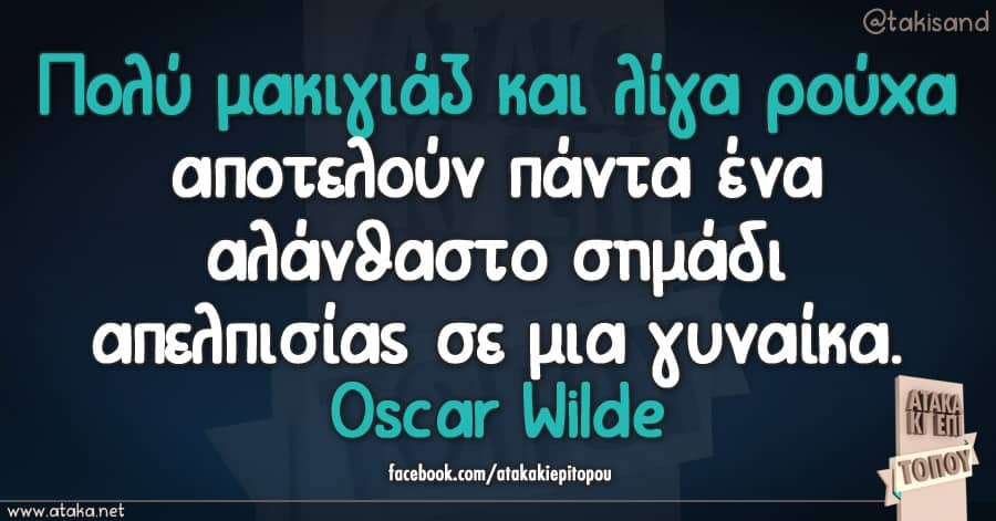 Πολύ μακιγιάζ και λίγα ρούχα αποτελούν πάντα ένα αλάνθαστο σημάδι απελπισίας σε μια γυναίκα.Oscar Wilde