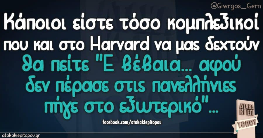 """Κάποιοι είστε τόσο κομπλεξικοί που και στο Harvard να μας δεχτούν θα πείτε """"Ε βέβαια αφού δεν πέρασε στις πανελλήνιες πήγε στο εξωτερικό"""""""