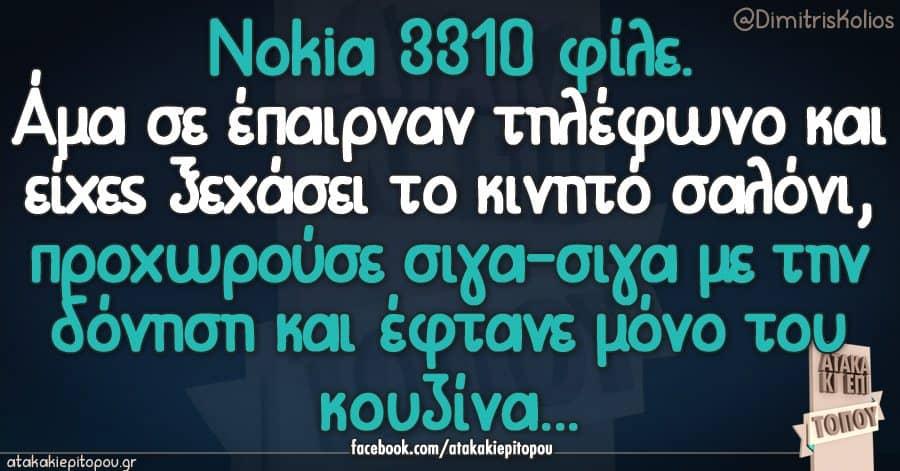 Nokia 3310 φίλε. Άμα σε έπαιρναν τηλέφωνο και είχες ξεχάσει το κινητό σαλόνι, προχωρούσε σιγα-σιγα με την δόνηση και έφτανε μόνο του κουζίνα...