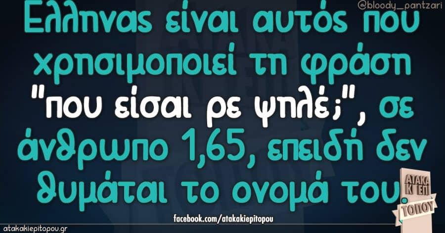 """Έλληνας είναι αυτός που χρησιμοποιεί τη φράση """"που είσαι ρε ψηλέ;"""", σε άνθρωπο 1,65, επειδή δεν θυμάται το ονομά του."""