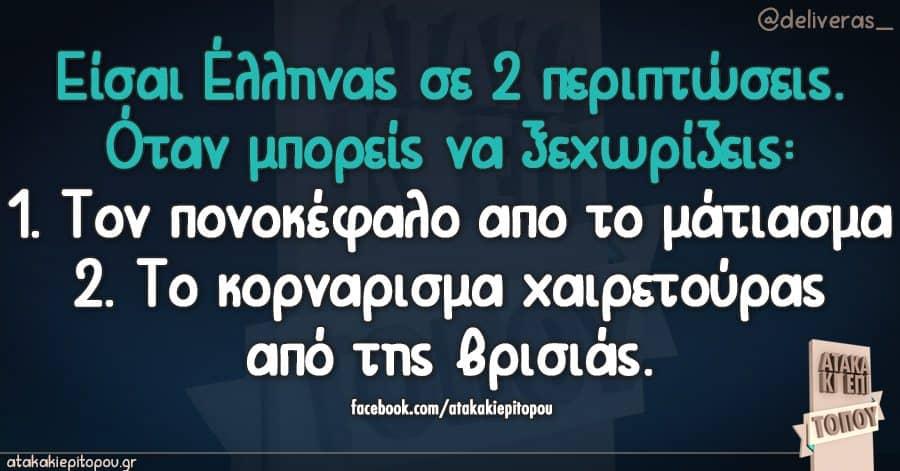 Είσαι Έλληνας σε 2 περιπτώσεις. Όταν μπορείς να ξεχωρίζεις: 1. Τον πονοκέφαλο απο το μάτιασμα 2. Το κορναρισμα χαιρετούρας από της βρισιάς.