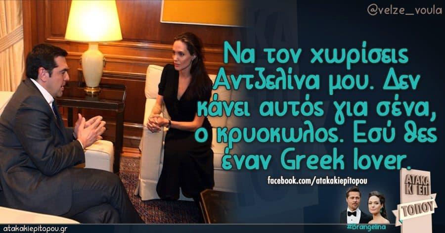 Να τον χωρίσεις Αντζελίνα μου. Δεν κάνει αυτός για σένα, ο κρυοκωλος. Εσύ θες έναν Greek lover.