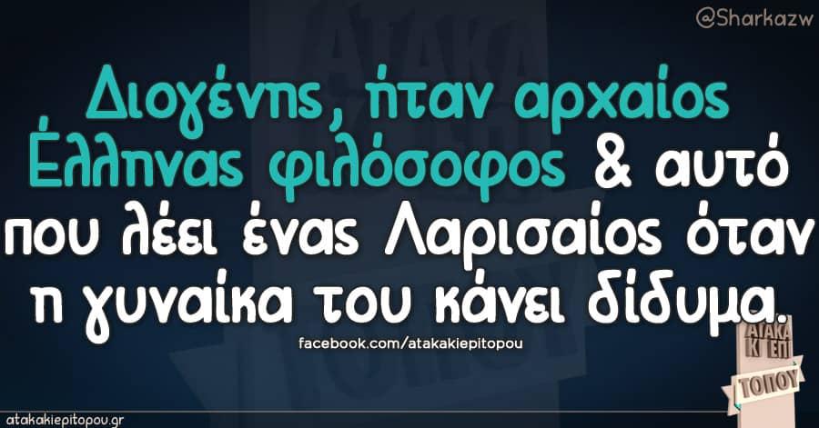 Διογένης ήταν αρχαίος Έλληνας φιλόσοφος κ αυτό που λέει ένας Λαρισαίος όταν η γυναίκα του κάνει δίδυμα