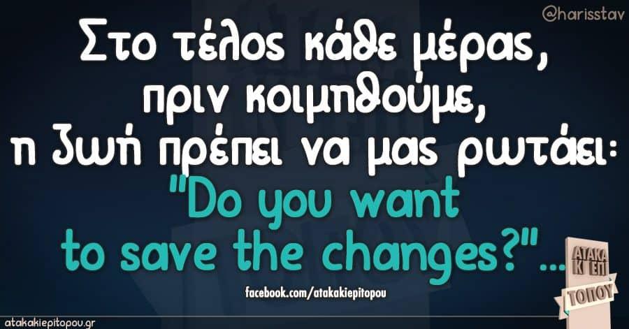 """Στο τελος καθε μερας,πριν κοιμηθουμε,η ζωη πρεπει να μας ρωταει:""""Do you want to save the changes?""""..."""