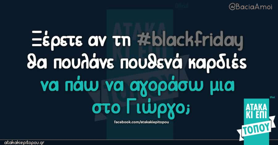 Ξέρετε αν τη #blackfriday θα πουλάνε πουθενά καρδιές να πάω να αγοράσω μια στο Γιώργο;