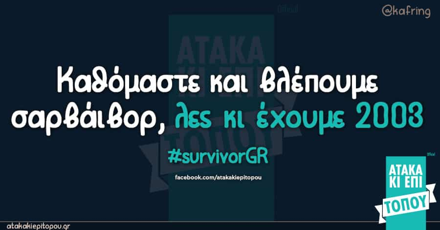 Καθόμαστε και βλέπουμε σαρβάιβορ, λες κι έχουμε 2003 #survivorGR