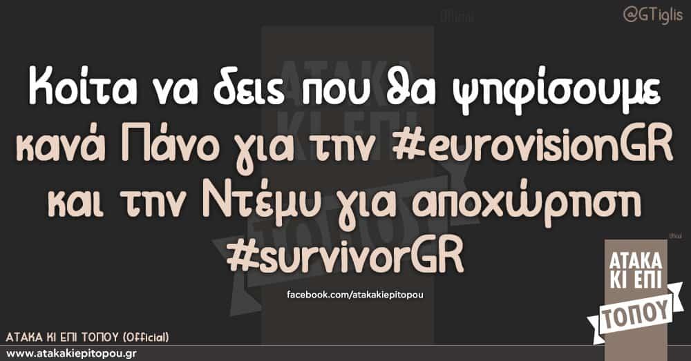 Κοίτα να δεις που θα ψηφίσουμε κανά Πάνο για την #eurovisiongr και την Ντέμυ για αποχώρηση #survivorgr