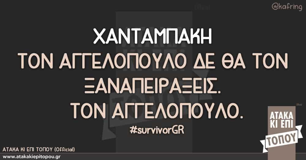 ΧΑΝΤΑΜΠΑΚΗ ΤΟΝ ΑΓΓΕΛΟΠΟΥΛΟ ΔΕ ΘΑ ΤΟΝ ΞΑΝΑΠΕΙΡΑΞΕΙΣ ΤΟΝ ΑΓΓΕΛΟΠΟΥΛΟ #survivorGR