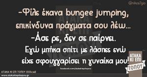-Φίλε έκανα bungee jumping, επικίνδυνα πράγματα σου λέω... -Άσε ρε, δεν σε παίρνει. Εγώ μπήκα σπίτι με λάσπες ενώ είχε σφουγγαρίσει η γυναίκα μου!