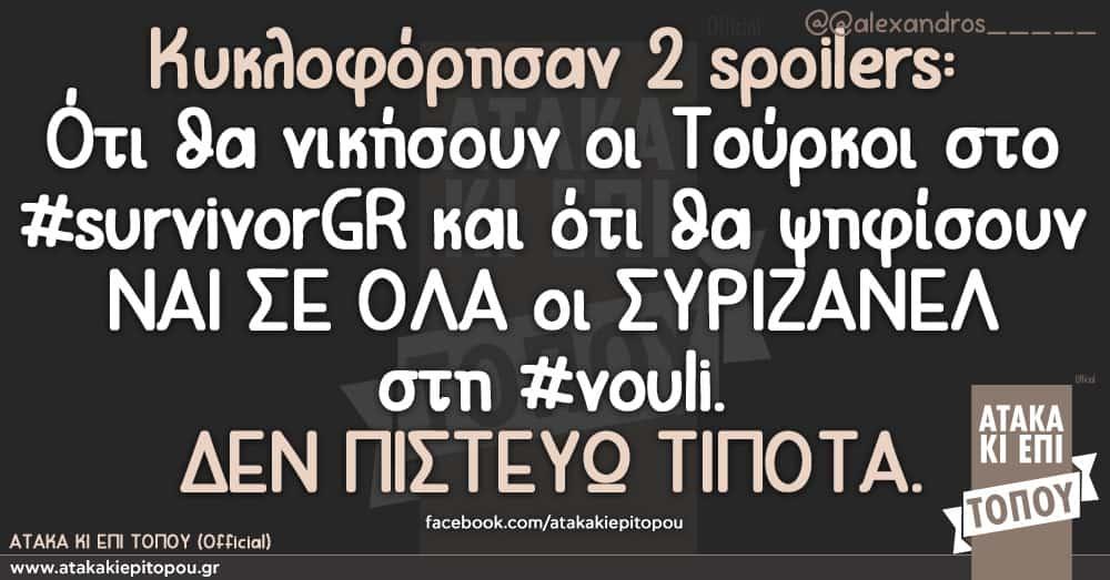Κυκλοφόρησαν 2 spoilers:Ότι θα νικήσουν οι Τούρκοι στο #survivorGR κ ότι θα ψηφίσουν ΝΑΙ ΣΕ ΟΛΑ οι ΣΥΡΙΖΑΝΕΛ στη #vouli. ΔΕΝ ΠΙΣΤΕΥΩ ΤΙΠΟΤΑ.