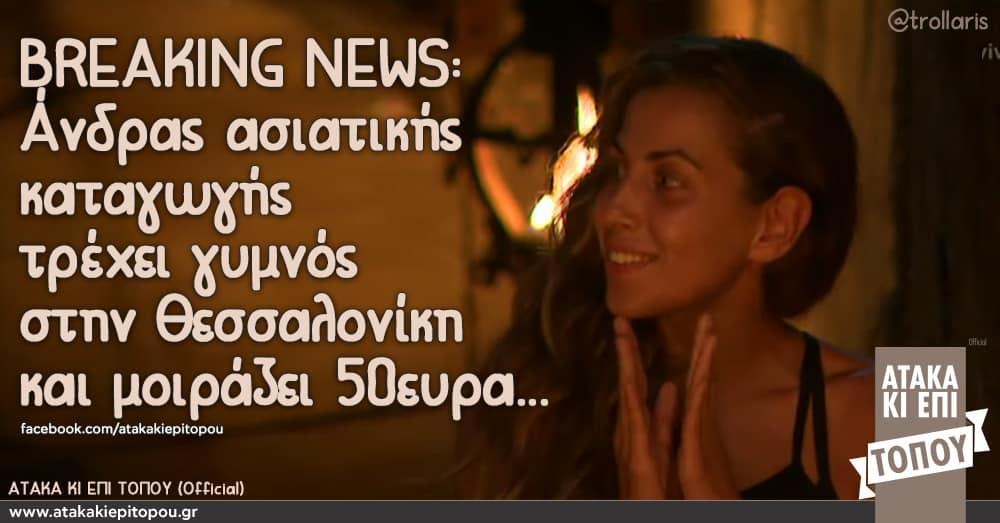 BREAKING NEWS: Γυμνός άνδρας ασιατικής καταγωγής τρέχει γυμνός στην Θεσσαλονίκη και μοιράζει 50ευρα... τσανγκ ελισαβετ