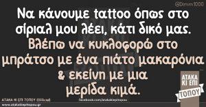 Να κάνουμε tattoo όπως στο σίριαλ μου λέει, κάτι δικό μας. Βλέπω να κυκλοφορώ στο μπράτσο με ένα πιάτο μακαρόνια & εκείνη με μια μερίδα κιμά.
