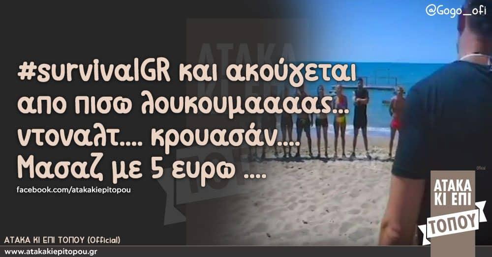 #survivalGR και ακούγεται απο πισω λουκουμαααας... ντοναλτ.... κρουασάν....   Μασαζ με 5 ευρω ....
