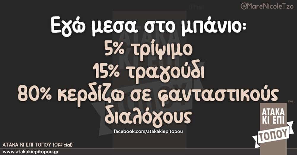 Εγώ μεσα στο μπάνιο: 5% τρίψιμο  15% τραγούδι  80% κερδίζω σε φανταστικούς διαλόγους