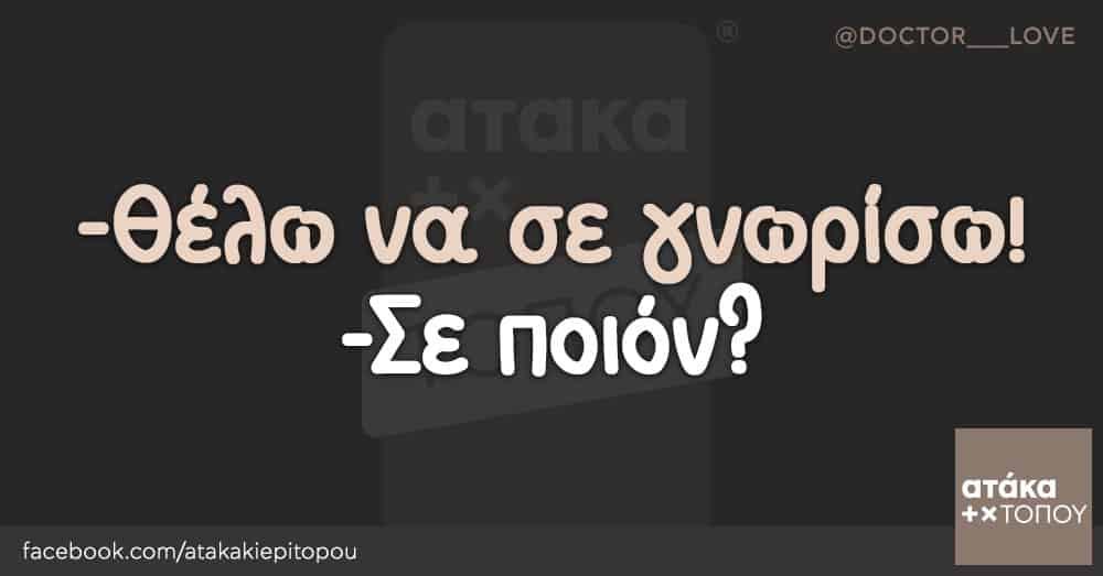 -Θέλω να σε γνωρίσω! -Σε ποιόν?