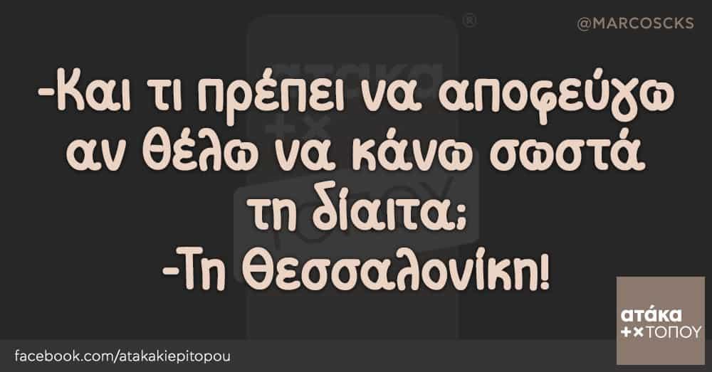 -Και τι πρέπει να αποφεύγω αν θέλω να κάνω σωστά τη δίαιτα; -Τη Θεσσαλονίκη!