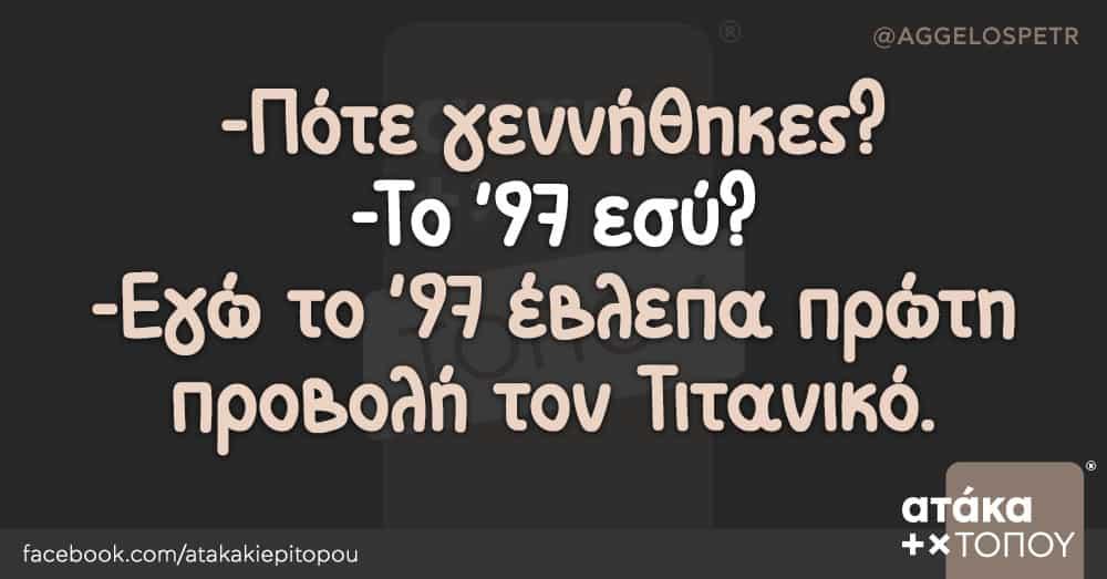 -Πότε γεννήθηκες? -Το '97 εσύ? -Εγώ το '97 έβλεπα πρώτη προβολή τον Τιτανικό.