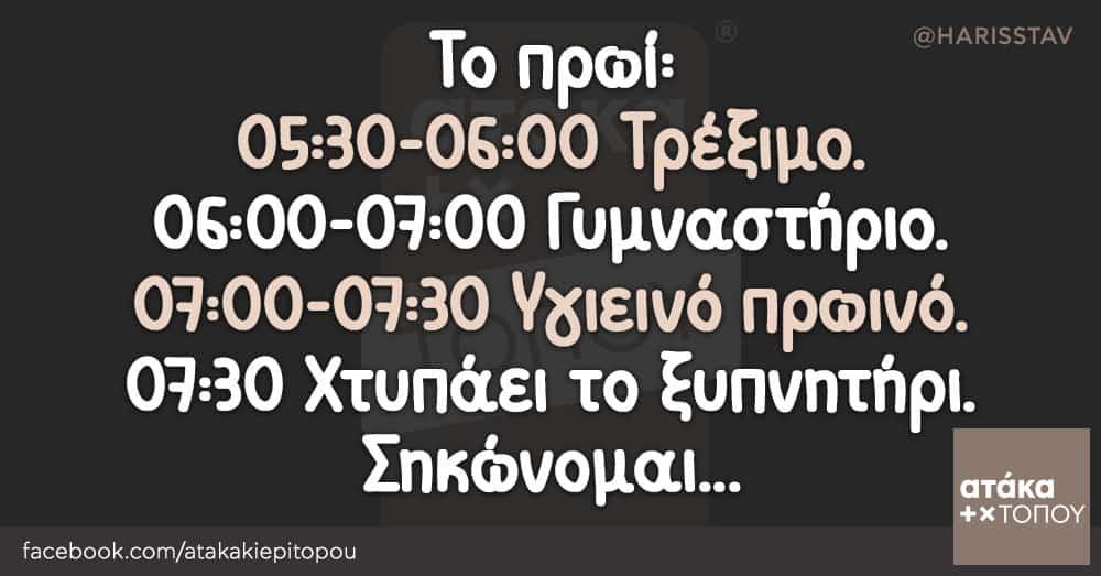 Το πρωί: 05:30-06:00 Τρέξιμο. 06:00-07:00 Γυμναστήριο. 07:00-07:30 Υγιεινό πρωινό. 07:30 Χτυπάει το ξυπνητήρι. Σηκώνομαι...