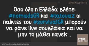 Όσο όλη η Ελλάδα βλέπει #nomadsGR και #tatouaz οι παίκτες του #survivalGR μπορούν να φάνε live σουβλάκια και να μην το μάθει κανείς...