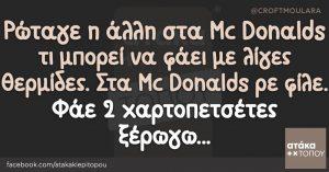 Ρώταγε η άλλη στα Mc Donalds τι μπορεί να φάει με λίγες θερμίδες. Στα Mc Donalds ρε φίλε. Φάε 2 χαρτοπετσέτες ξέρωγω...