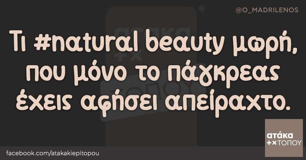 Τι #natural beauty μωρή, που μόνο το πάγκρεας έχεις αφήσει απείραχτο.