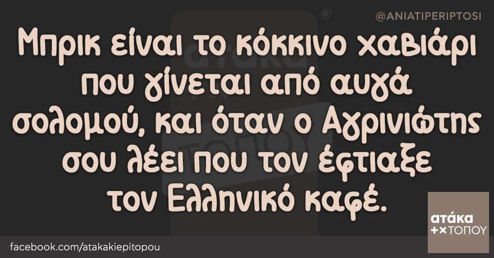 Μπρικ είναι το κόκκινο χαβιάρι που γίνεται από αυγά σολομού, και όταν ο Αγρινιώτης σου λέει που τον έφτιαξε τον Ελληνικό καφέ.
