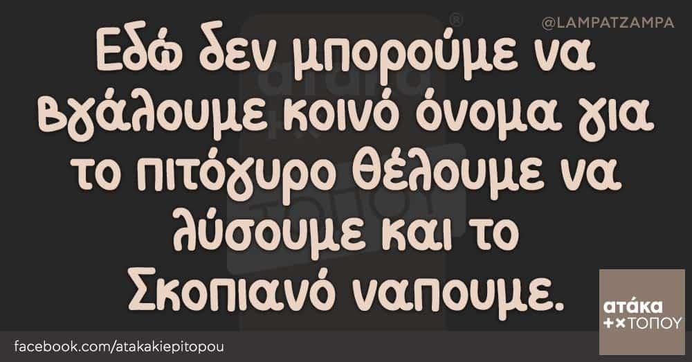 Εδώ δεν μπορούμε να βγάλουμε κοινό όνομα για το πιτόγυρο θέλουμε να λύσουμε και το Σκοπιανό ναπουμε.