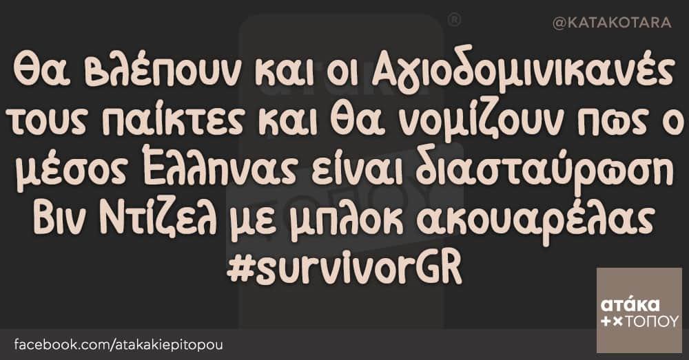 Θα βλέπουν και οι Αγιοδομινικανές τους παίκτες και θα νομίζουν πως ο μέσος Έλληνας είναι διασταύρωση Βιν Ντίζελ με μπλοκ ακουαρέλας #survivorGR