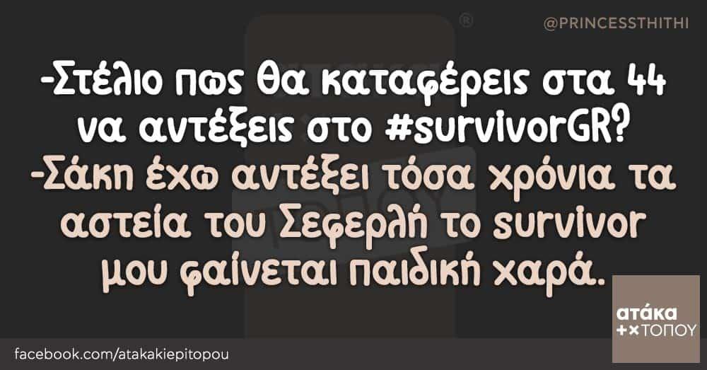 -Στέλιο πως θα καταφέρεις στα 44 να αντέξεις στο #survivorGR? -Σάκη έχω αντέξει τόσα χρόνια τα αστεία του Σεφερλή το survivor μου φαίνεται παιδική χαρά.